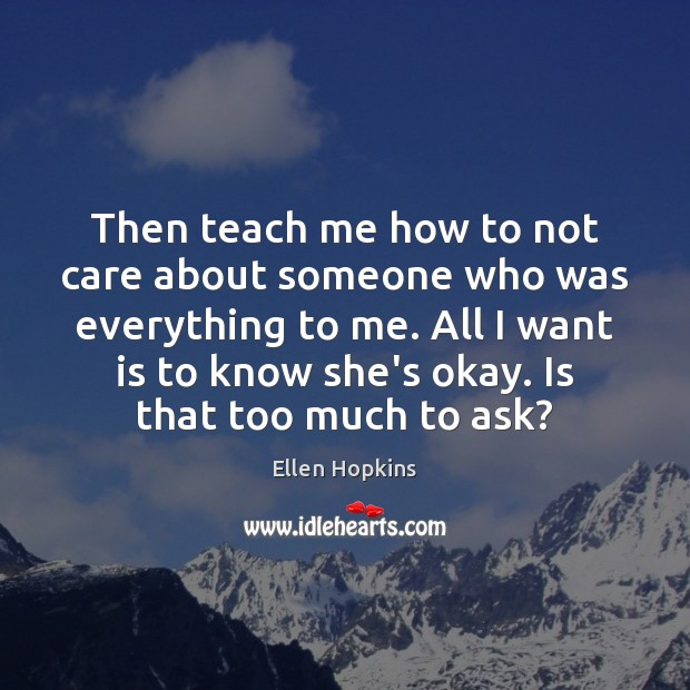 Then teach me how to not care about someone who was everything Ellen Hopkins Picture Quote