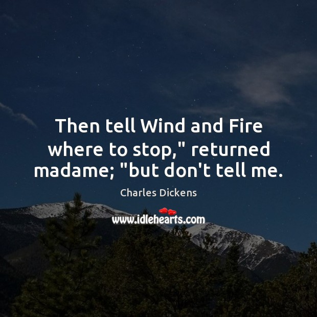 """Image, Then tell Wind and Fire where to stop,"""" returned madame; """"but don't tell me."""