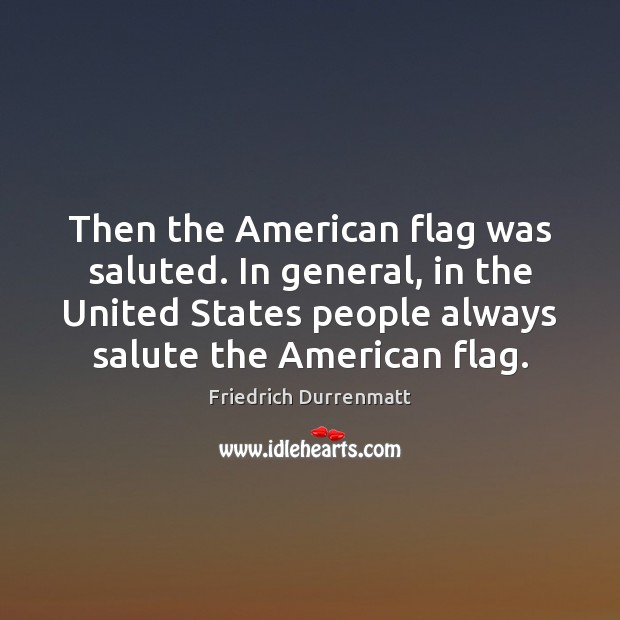 Then the American flag was saluted. In general, in the United States Friedrich Durrenmatt Picture Quote