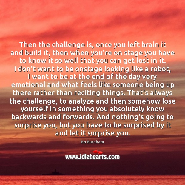 Then the challenge is, once you left brain it and build it, Bo Burnham Picture Quote