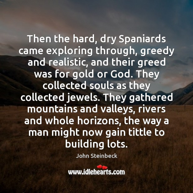 Then the hard, dry Spaniards came exploring through, greedy and realistic, and Image