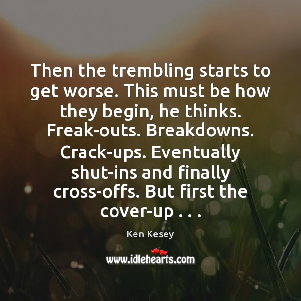 Then the trembling starts to get worse. This must be how they Ken Kesey Picture Quote