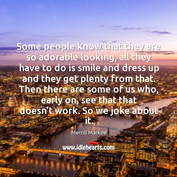 Then there are some of us who, early on, see that that doesn't work. So we joke about it. Merrill Markoe Picture Quote