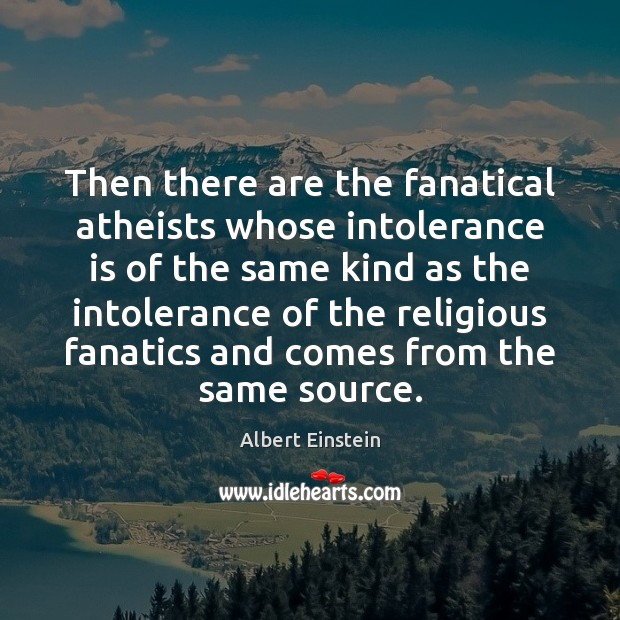 Then there are the fanatical atheists whose intolerance is of the same Albert Einstein Picture Quote