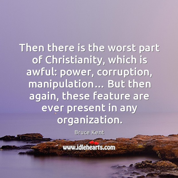 Then there is the worst part of christianity, which is awful: power, corruption, manipulation… Bruce Kent Picture Quote