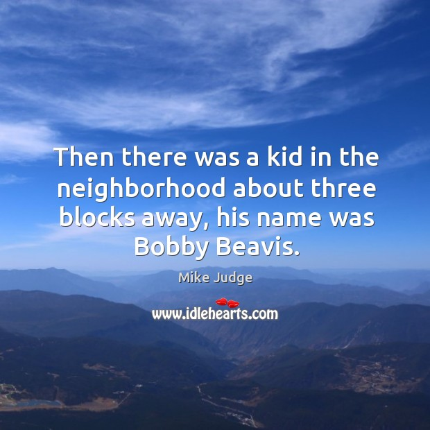 Then there was a kid in the neighborhood about three blocks away, his name was bobby beavis. Mike Judge Picture Quote