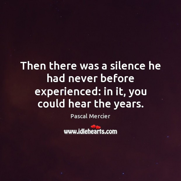 Then there was a silence he had never before experienced: in it, you could hear the years. Image