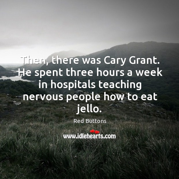 Then, there was cary grant. He spent three hours a week in hospitals teaching nervous people how to eat jello. Image
