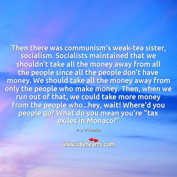 Then there was communism's weak-tea sister, socialism. Socialists maintained that we shouldn't Image