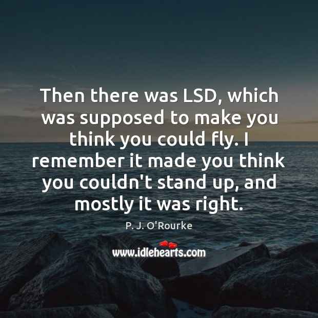 Then there was LSD, which was supposed to make you think you Image
