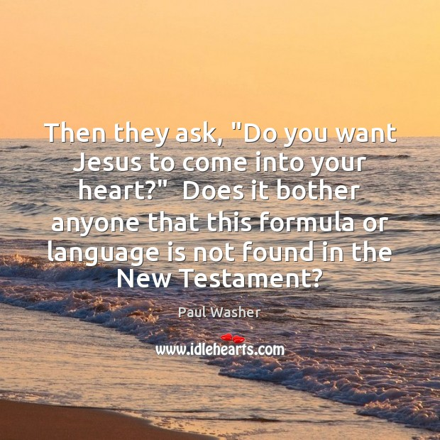 """Then they ask, """"Do you want Jesus to come into your heart?"""" Paul Washer Picture Quote"""