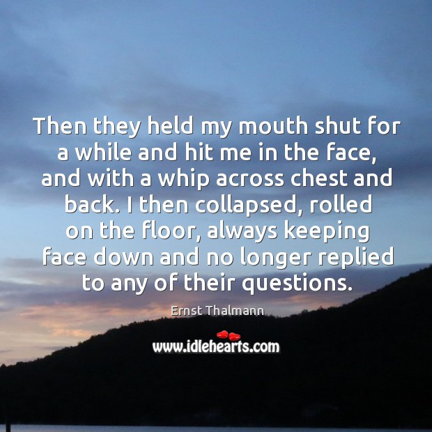 Then they held my mouth shut for a while and hit me in the face, and with a whip across chest and back. Image