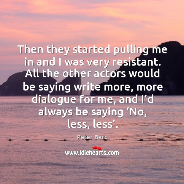 Then they started pulling me in and I was very resistant. All the other actors would be Peter Berg Picture Quote
