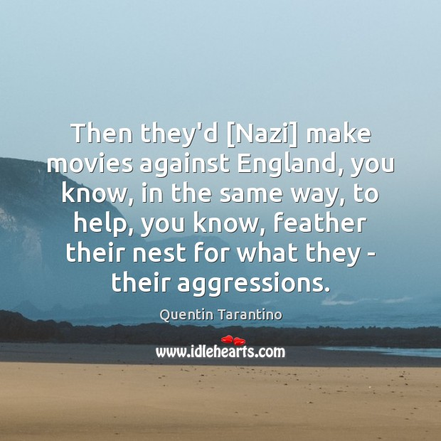 Then they'd [Nazi] make movies against England, you know, in the same Image