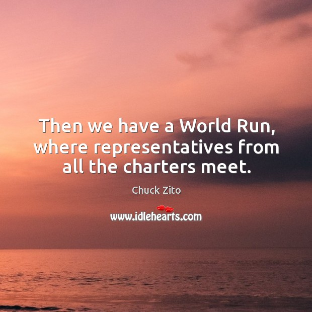Then we have a world run, where representatives from all the charters meet. Chuck Zito Picture Quote
