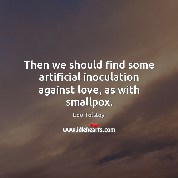 Then we should find some artificial inoculation against love, as with smallpox. Image