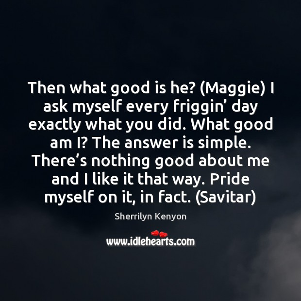 Then what good is he? (Maggie) I ask myself every friggin' day Sherrilyn Kenyon Picture Quote