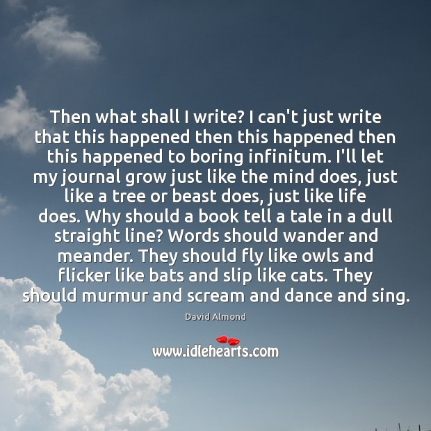 Then what shall I write? I can't just write that this happened David Almond Picture Quote