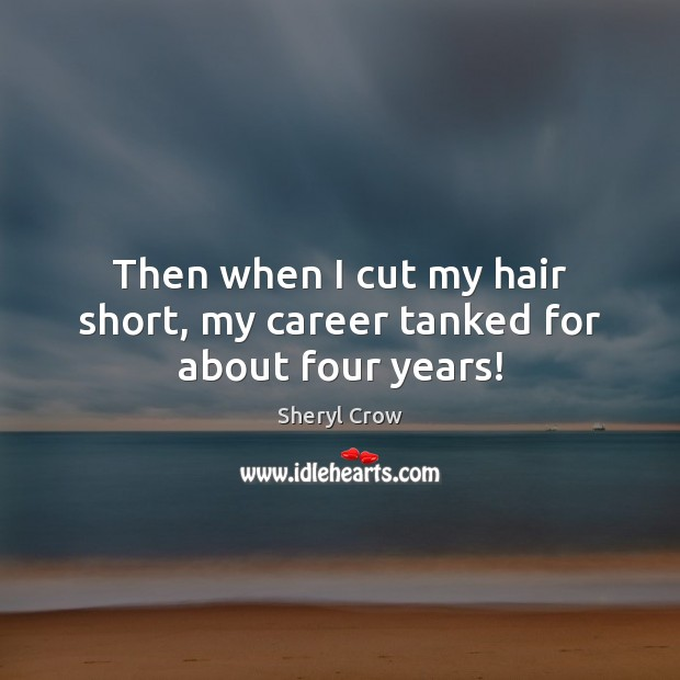 Then when I cut my hair short, my career tanked for about four years! Sheryl Crow Picture Quote