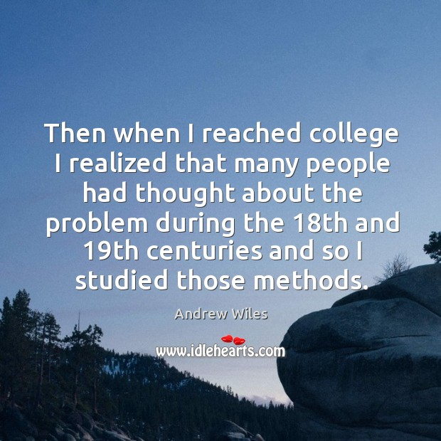 Then when I reached college I realized that many people had thought about the Andrew Wiles Picture Quote