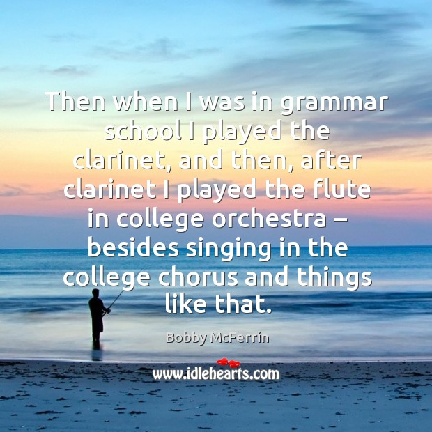 Then when I was in grammar school I played the clarinet, and then, after clarinet I played the Bobby McFerrin Picture Quote