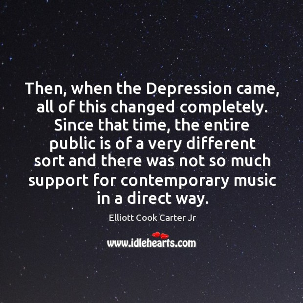 Then, when the depression came, all of this changed completely. Elliott Cook Carter Jr Picture Quote