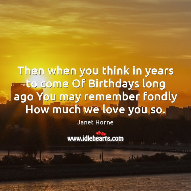 Then when you think in years to come Of Birthdays long ago Image
