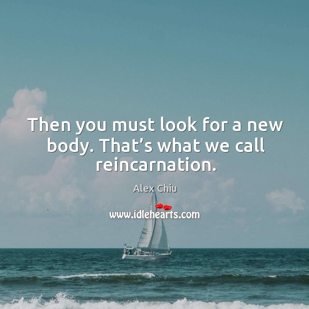 Image, Then you must look for a new body. That's what we call reincarnation.