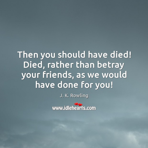 Image, Then you should have died! Died, rather than betray your friends, as