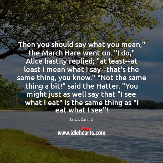 """Image, Then you should say what you mean,"""" the March Hare went on. """""""