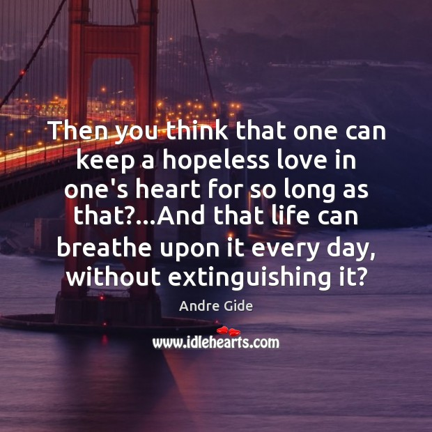Then you think that one can keep a hopeless love in one's Andre Gide Picture Quote
