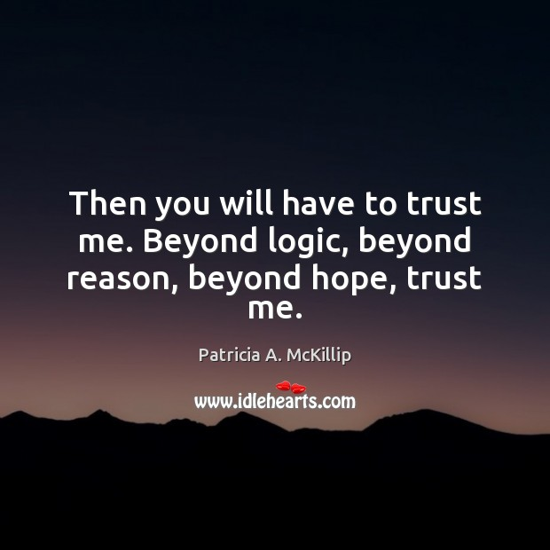 Then you will have to trust me. Beyond logic, beyond reason, beyond hope, trust me. Logic Quotes Image