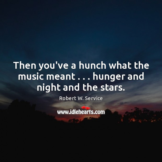 Then you've a hunch what the music meant . . . hunger and night and the stars. Robert W. Service Picture Quote