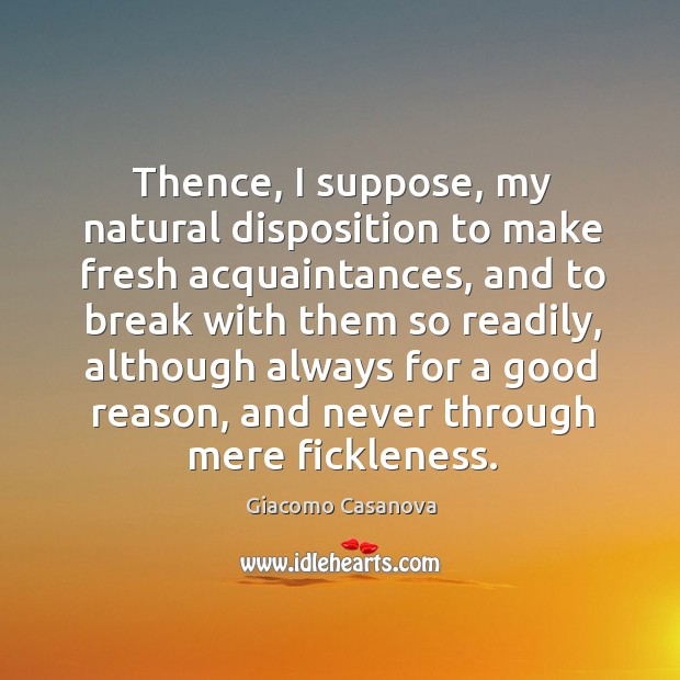 Thence, I suppose, my natural disposition to make fresh acquaintances, and to break with Image
