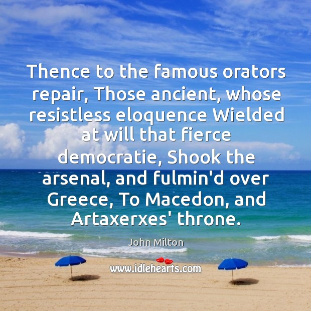 Thence to the famous orators repair, Those ancient, whose resistless eloquence Wielded Image