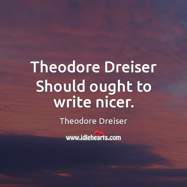Theodore Dreiser Should ought to write nicer. Image