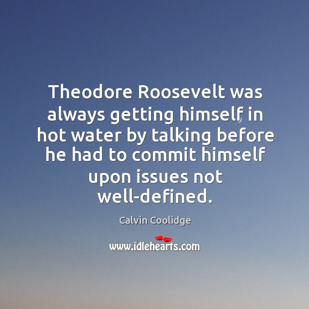 Theodore Roosevelt was always getting himself in hot water by talking before Image