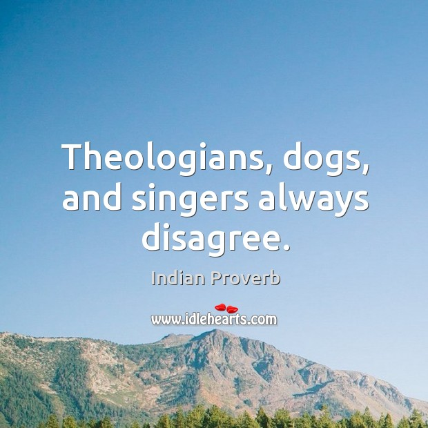 Theologians, dogs, and singers always disagree. Image