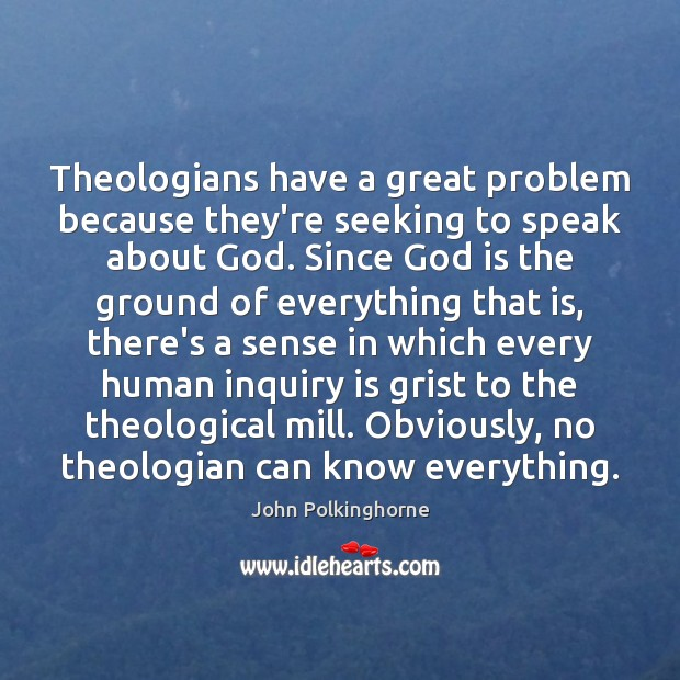 Theologians have a great problem because they're seeking to speak about God. John Polkinghorne Picture Quote