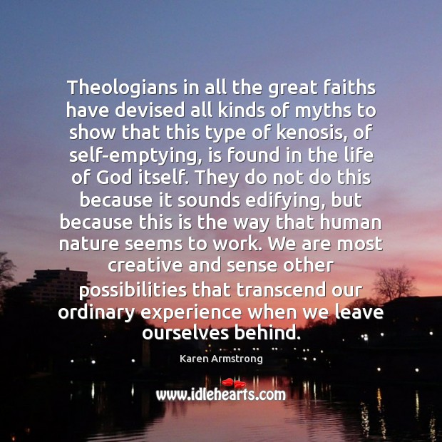 Theologians in all the great faiths have devised all kinds of myths Karen Armstrong Picture Quote