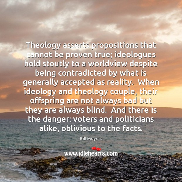 Theology asserts propositions that cannot be proven true; ideologues hold stoutly to Bill Moyers Picture Quote