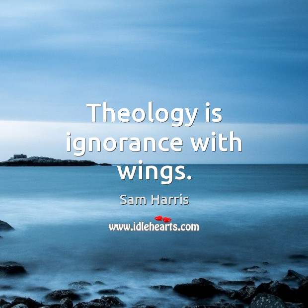 Theology is ignorance with wings. Sam Harris Picture Quote