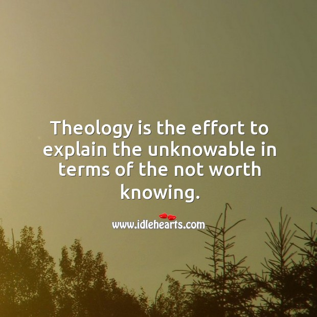 Theology is the effort to explain the unknowable in terms of the not worth knowing. Image