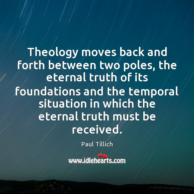 Theology moves back and forth between two poles, the eternal truth of Paul Tillich Picture Quote
