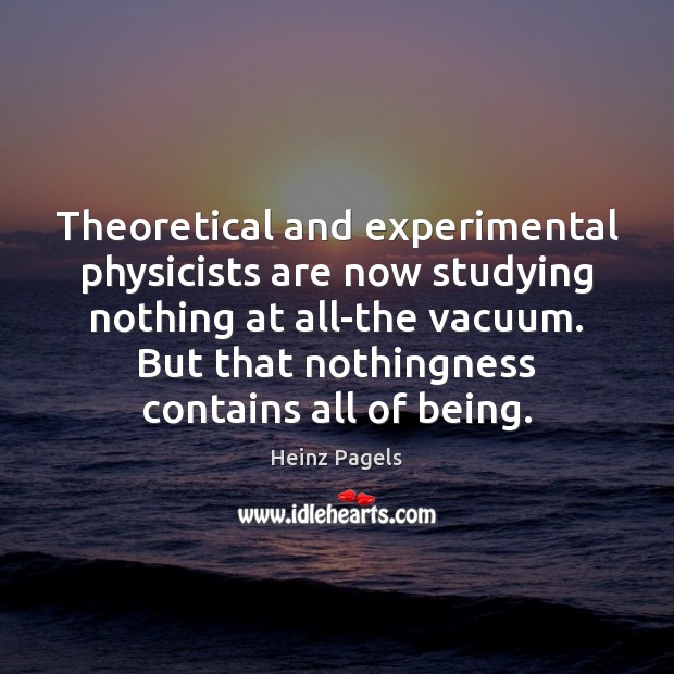 Theoretical and experimental physicists are now studying nothing at all-the vacuum. But Heinz Pagels Picture Quote