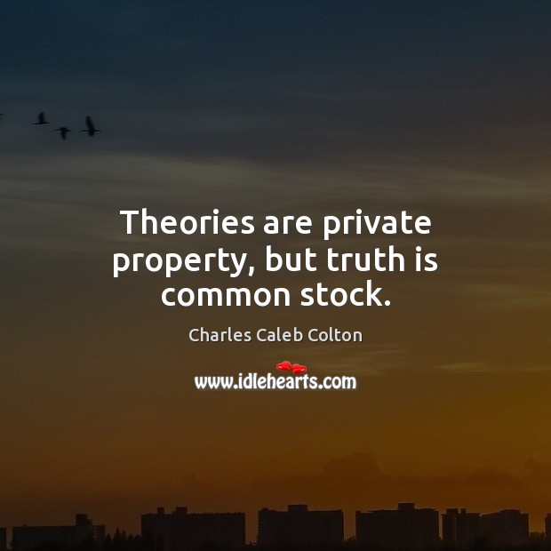 Theories are private property, but truth is common stock. Truth Quotes Image