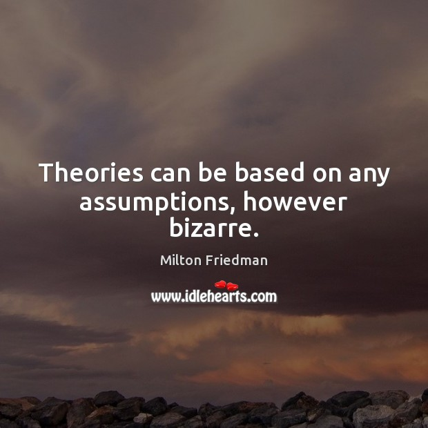 Theories can be based on any assumptions, however bizarre. Milton Friedman Picture Quote