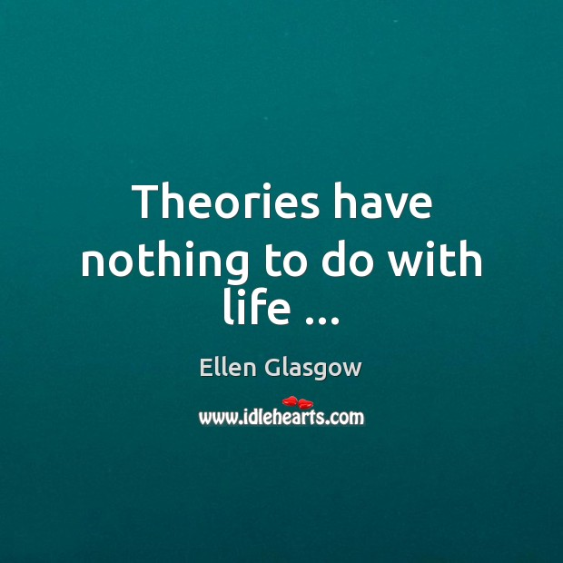Theories have nothing to do with life … Ellen Glasgow Picture Quote