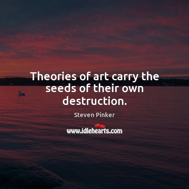 Image, Theories of art carry the seeds of their own destruction.