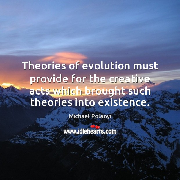 Theories of evolution must provide for the creative acts which brought such Image